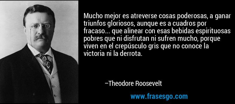 Mucho mejor es atreverse cosas poderosas, a ganar triunfos gloriosos, aunque es a cuadros por fracaso... que alinear con esas bebidas espirituosas pobres que ni disfrutan ni sufren mucho, porque viven en el crepúsculo gris que no conoce la victoria ni la derrota. – Theodore Roosevelt