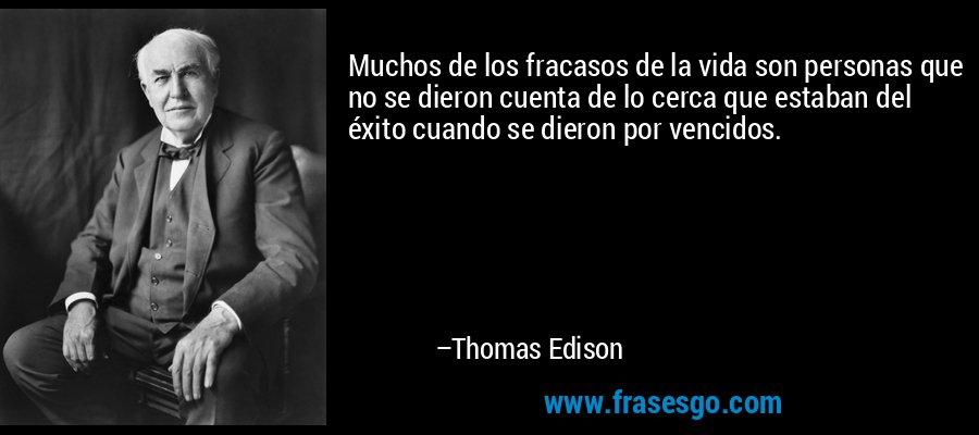 Muchos de los fracasos de la vida son personas que no se dieron cuenta de lo cerca que estaban del éxito cuando se dieron por vencidos. – Thomas Edison