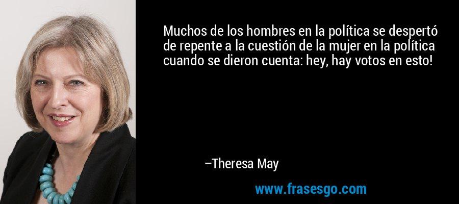 Muchos de los hombres en la política se despertó de repente a la cuestión de la mujer en la política cuando se dieron cuenta: hey, hay votos en esto! – Theresa May
