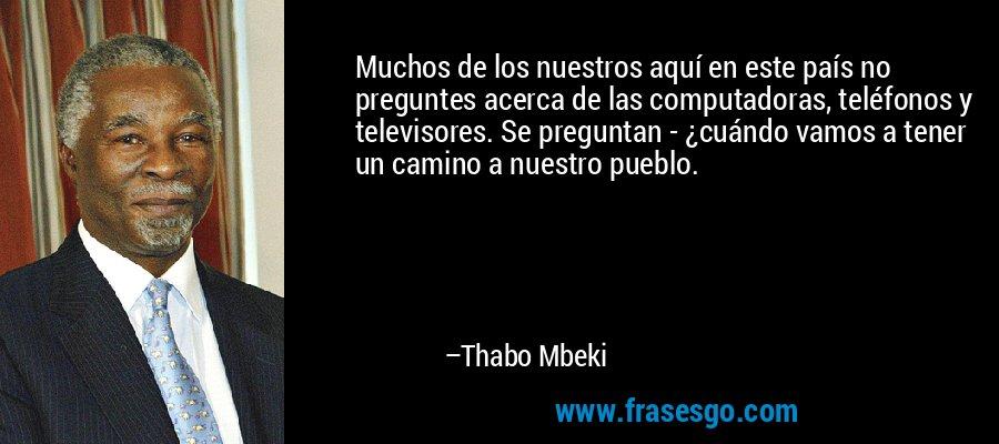 Muchos de los nuestros aquí en este país no preguntes acerca de las computadoras, teléfonos y televisores. Se preguntan - ¿cuándo vamos a tener un camino a nuestro pueblo. – Thabo Mbeki