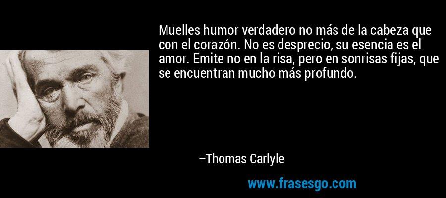 Muelles humor verdadero no más de la cabeza que con el corazón. No es desprecio, su esencia es el amor. Emite no en la risa, pero en sonrisas fijas, que se encuentran mucho más profundo. – Thomas Carlyle