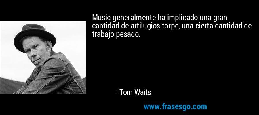 Music generalmente ha implicado una gran cantidad de artilugios torpe, una cierta cantidad de trabajo pesado. – Tom Waits