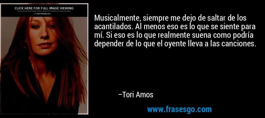 Musicalmente, siempre me dejo de saltar de los acantilados. Al menos eso es lo que se siente para mí. Si eso es lo que realmente suena como podría depender de lo que el oyente lleva a las canciones. – Tori Amos