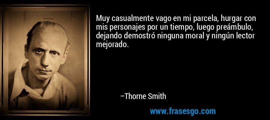 Muy casualmente vago en mi parcela, hurgar con mis personajes por un tiempo, luego preámbulo, dejando demostró ninguna moral y ningún lector mejorado. – Thorne Smith
