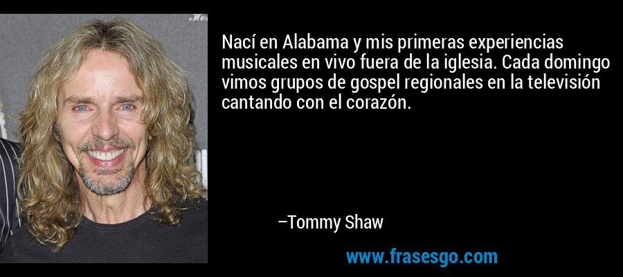 Nací en Alabama y mis primeras experiencias musicales en vivo fuera de la iglesia. Cada domingo vimos grupos de gospel regionales en la televisión cantando con el corazón. – Tommy Shaw