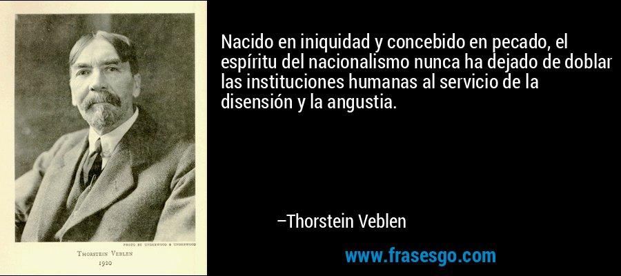 Nacido en iniquidad y concebido en pecado, el espíritu del nacionalismo nunca ha dejado de doblar las instituciones humanas al servicio de la disensión y la angustia. – Thorstein Veblen