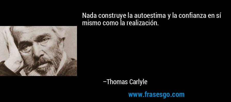 Nada construye la autoestima y la confianza en sí mismo como la realización. – Thomas Carlyle