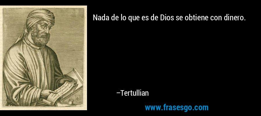 Nada de lo que es de Dios se obtiene con dinero. – Tertullian