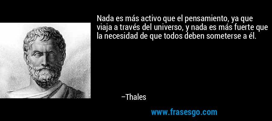 Nada es más activo que el pensamiento, ya que viaja a través del universo, y nada es más fuerte que la necesidad de que todos deben someterse a él. – Thales