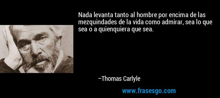 Nada levanta tanto al hombre por encima de las mezquindades de la vida como admirar, sea lo que sea o a quienquiera que sea. – Thomas Carlyle