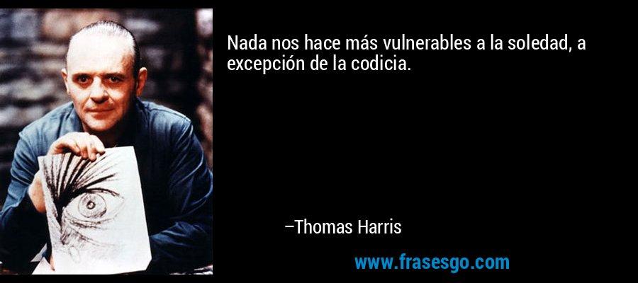 Nada nos hace más vulnerables a la soledad, a excepción de la codicia. – Thomas Harris