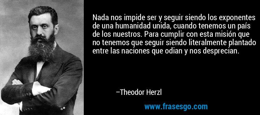 Nada nos impide ser y seguir siendo los exponentes de una humanidad unida, cuando tenemos un país de los nuestros. Para cumplir con esta misión que no tenemos que seguir siendo literalmente plantado entre las naciones que odian y nos desprecian. – Theodor Herzl