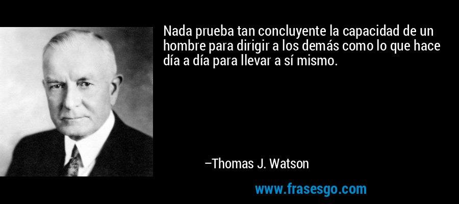 Nada prueba tan concluyente la capacidad de un hombre para dirigir a los demás como lo que hace día a día para llevar a sí mismo. – Thomas J. Watson