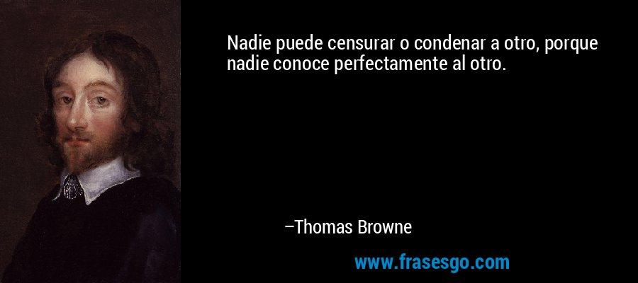 Nadie puede censurar o condenar a otro, porque nadie conoce perfectamente al otro. – Thomas Browne