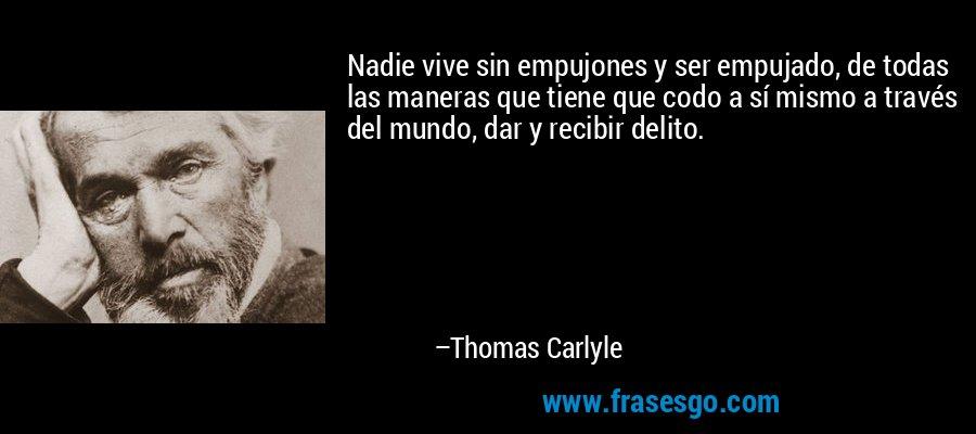 Nadie vive sin empujones y ser empujado, de todas las maneras que tiene que codo a sí mismo a través del mundo, dar y recibir delito. – Thomas Carlyle