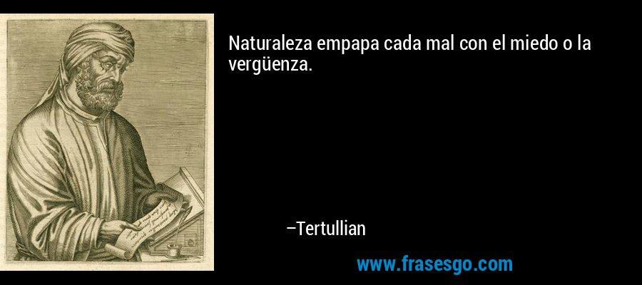 Naturaleza empapa cada mal con el miedo o la vergüenza. – Tertullian