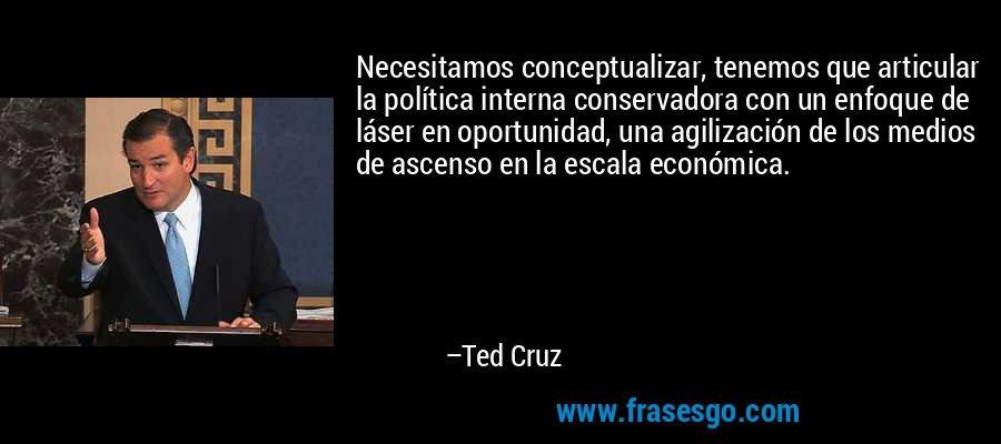Necesitamos conceptualizar, tenemos que articular la política interna conservadora con un enfoque de láser en oportunidad, una agilización de los medios de ascenso en la escala económica. – Ted Cruz