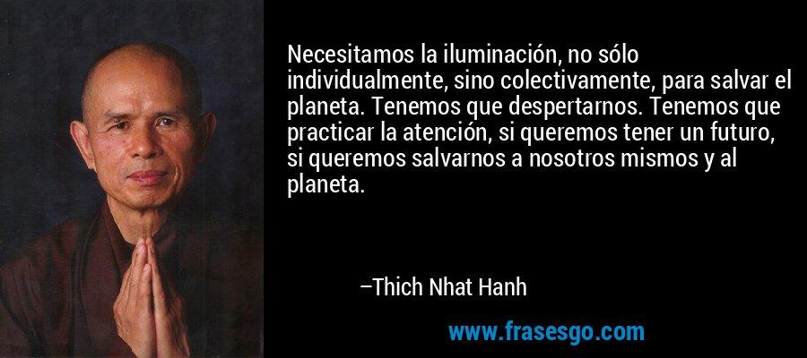 Necesitamos la iluminación, no sólo individualmente, sino colectivamente, para salvar el planeta. Tenemos que despertarnos. Tenemos que practicar la atención, si queremos tener un futuro, si queremos salvarnos a nosotros mismos y al planeta. – Thich Nhat Hanh