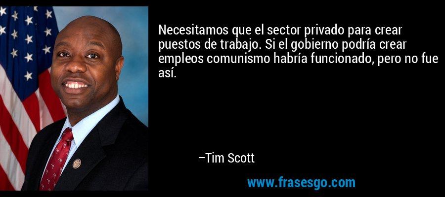 Necesitamos que el sector privado para crear puestos de trabajo. Si el gobierno podría crear empleos comunismo habría funcionado, pero no fue así. – Tim Scott
