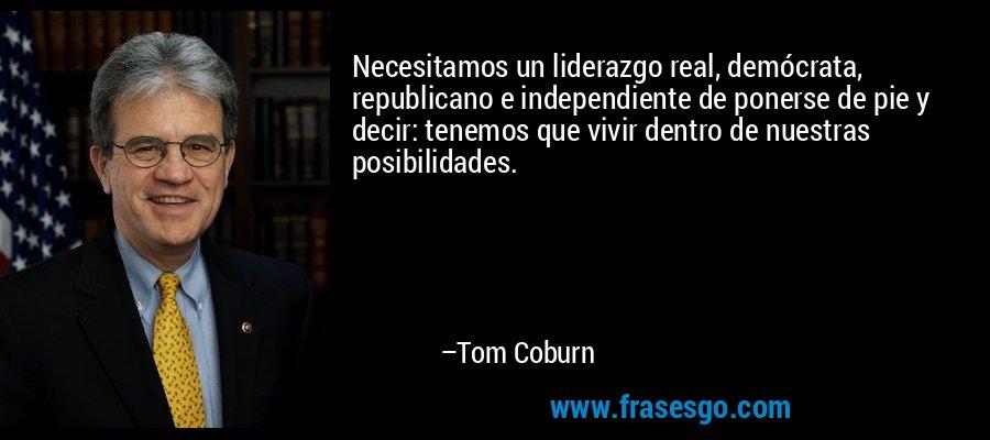 Necesitamos un liderazgo real, demócrata, republicano e independiente de ponerse de pie y decir: tenemos que vivir dentro de nuestras posibilidades. – Tom Coburn