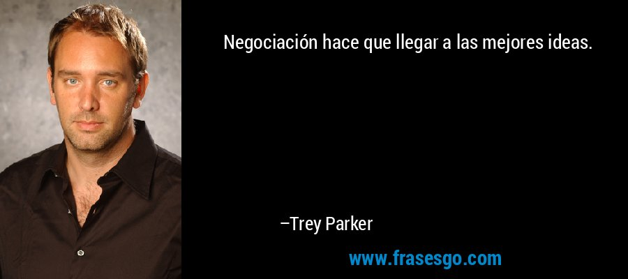 Negociación hace que llegar a las mejores ideas. – Trey Parker