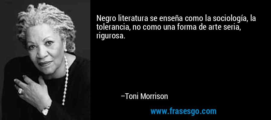 Negro literatura se enseña como la sociología, la tolerancia, no como una forma de arte seria, rigurosa. – Toni Morrison