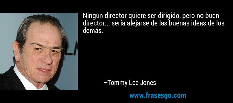 Ningún director quiere ser dirigido, pero no buen director... sería alejarse de las buenas ideas de los demás. – Tommy Lee Jones