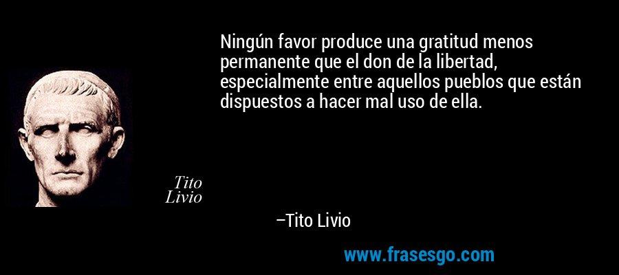 Ningún favor produce una gratitud menos permanente que el don de la libertad, especialmente entre aquellos pueblos que están dispuestos a hacer mal uso de ella. – Tito Livio