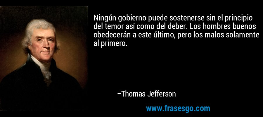 Ningún gobierno puede sostenerse sin el principio del temor así como del deber. Los hombres buenos obedecerán a este último, pero los malos solamente al primero. – Thomas Jefferson