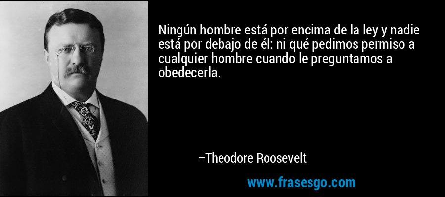 Ningún hombre está por encima de la ley y nadie está por debajo de él: ni qué pedimos permiso a cualquier hombre cuando le preguntamos a obedecerla. – Theodore Roosevelt