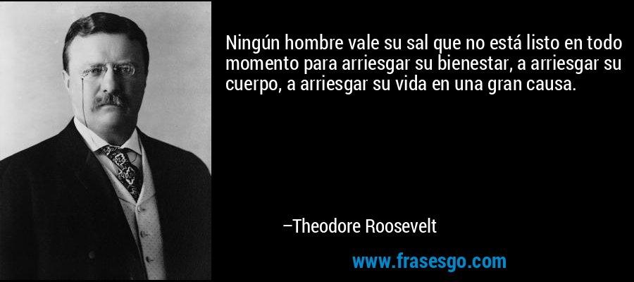 Ningún hombre vale su sal que no está listo en todo momento para arriesgar su bienestar, a arriesgar su cuerpo, a arriesgar su vida en una gran causa. – Theodore Roosevelt