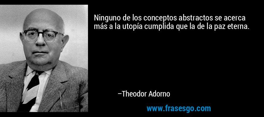 Ninguno de los conceptos abstractos se acerca más a la utopía cumplida que la de la paz eterna. – Theodor Adorno