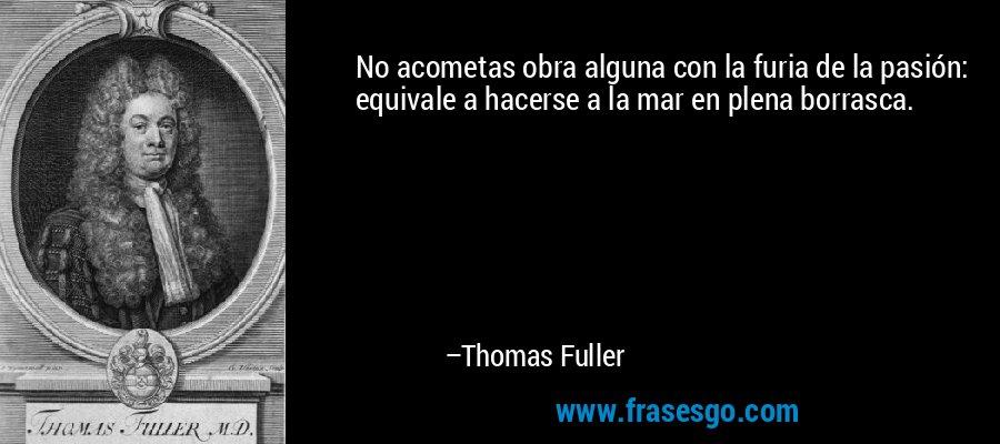 No acometas obra alguna con la furia de la pasión: equivale a hacerse a la mar en plena borrasca. – Thomas Fuller