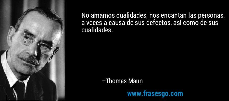 No amamos cualidades, nos encantan las personas, a veces a causa de sus defectos, así como de sus cualidades. – Thomas Mann