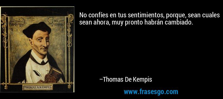 No confíes en tus sentimientos, porque, sean cuales sean ahora, muy pronto habrán cambiado. – Thomas De Kempis