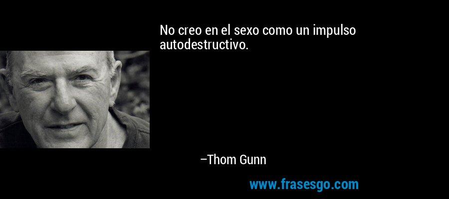 No creo en el sexo como un impulso autodestructivo. – Thom Gunn