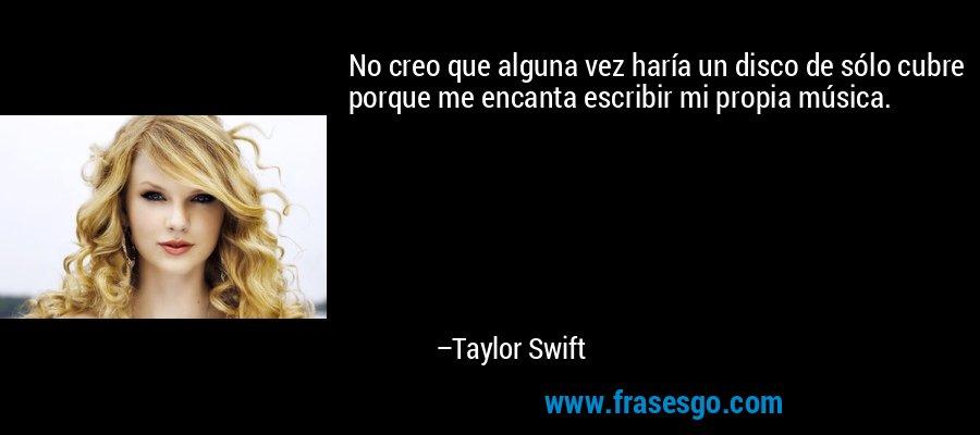 No creo que alguna vez haría un disco de sólo cubre porque me encanta escribir mi propia música. – Taylor Swift