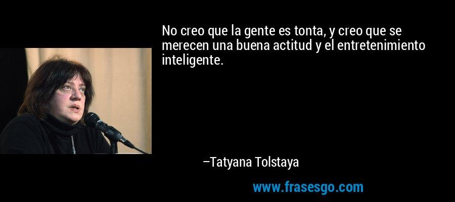 No creo que la gente es tonta, y creo que se merecen una buena actitud y el entretenimiento inteligente. – Tatyana Tolstaya