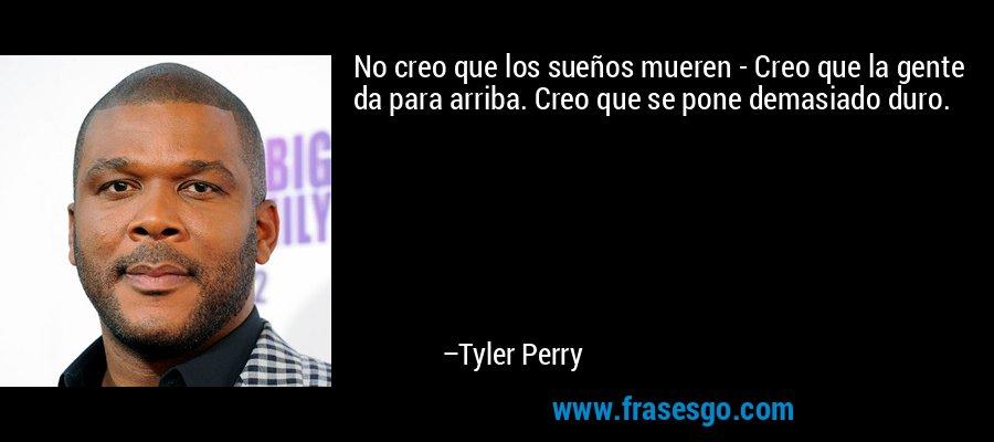 No creo que los sueños mueren - Creo que la gente da para arriba. Creo que se pone demasiado duro. – Tyler Perry