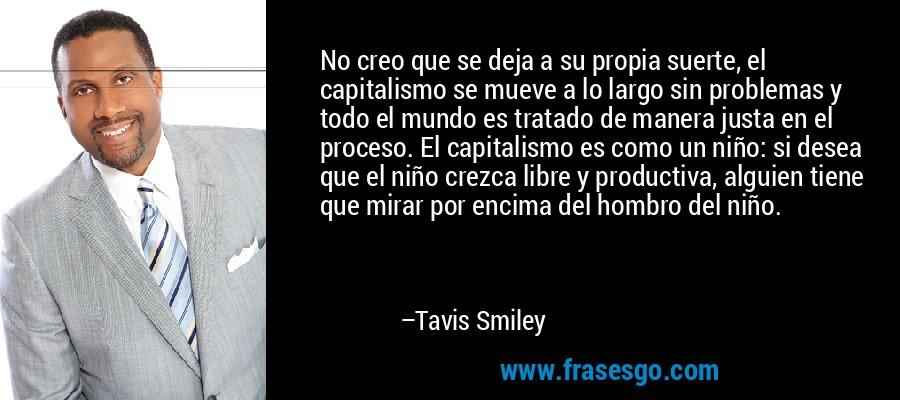 No creo que se deja a su propia suerte, el capitalismo se mueve a lo largo sin problemas y todo el mundo es tratado de manera justa en el proceso. El capitalismo es como un niño: si desea que el niño crezca libre y productiva, alguien tiene que mirar por encima del hombro del niño. – Tavis Smiley