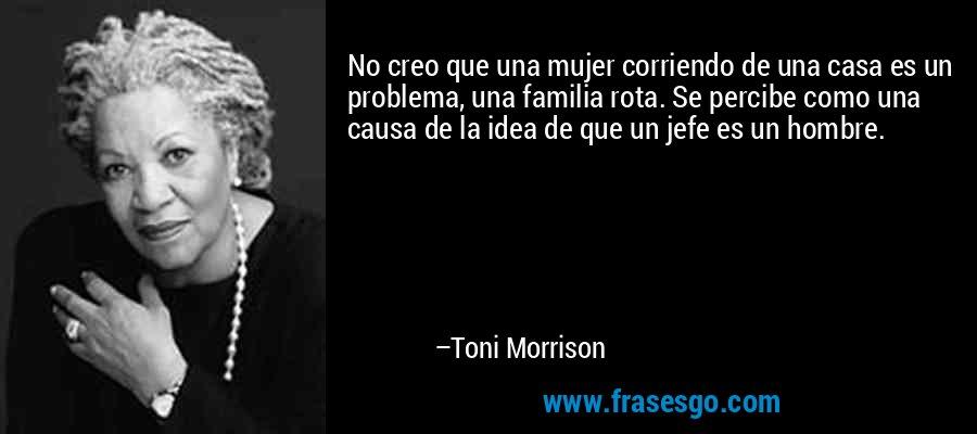 No creo que una mujer corriendo de una casa es un problema, una familia rota. Se percibe como una causa de la idea de que un jefe es un hombre. – Toni Morrison