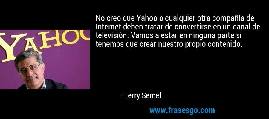 No creo que Yahoo o cualquier otra compañía de Internet deben tratar de convertirse en un canal de televisión. Vamos a estar en ninguna parte si tenemos que crear nuestro propio contenido. – Terry Semel