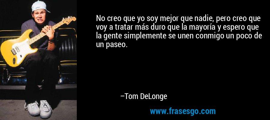 No creo que yo soy mejor que nadie, pero creo que voy a tratar más duro que la mayoría y espero que la gente simplemente se unen conmigo un poco de un paseo. – Tom DeLonge