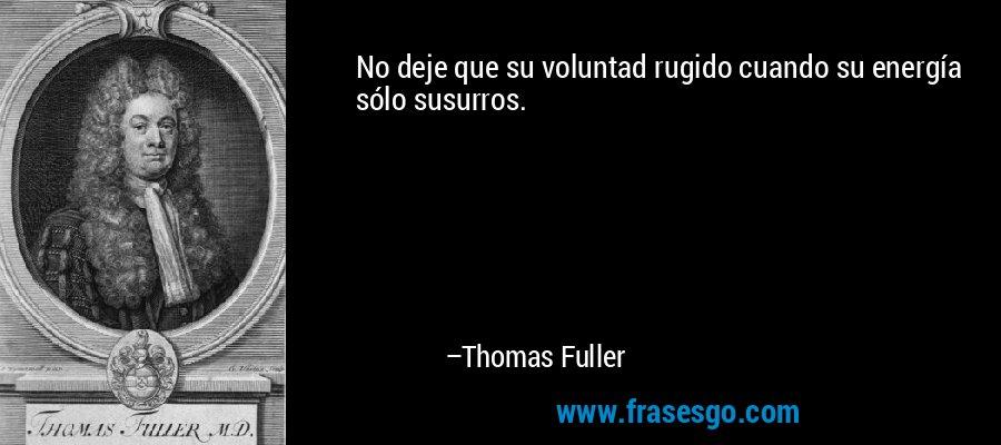 No deje que su voluntad rugido cuando su energía sólo susurros. – Thomas Fuller