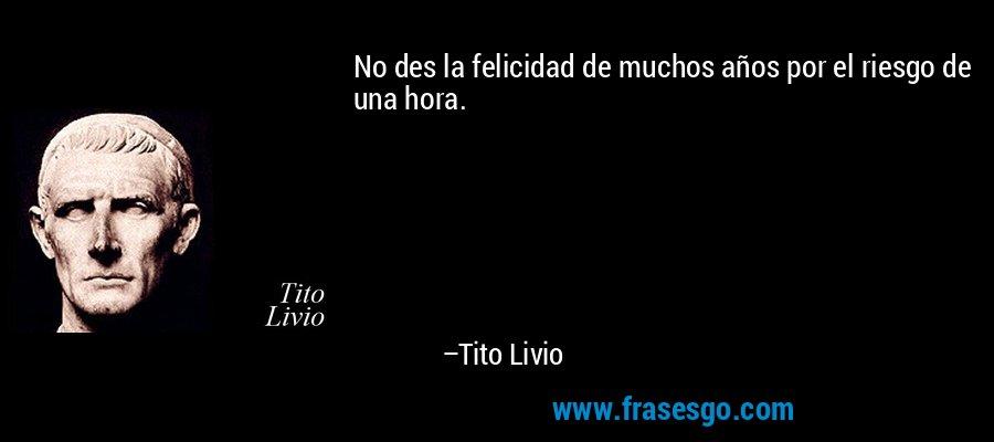 No des la felicidad de muchos años por el riesgo de una hora. – Tito Livio