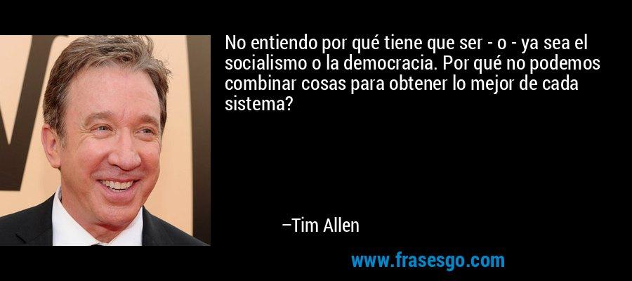 No entiendo por qué tiene que ser - o - ya sea el socialismo o la democracia. Por qué no podemos combinar cosas para obtener lo mejor de cada sistema? – Tim Allen