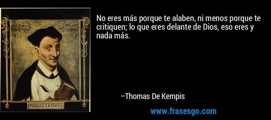 No eres más porque te alaben, ni menos porque te critiquen; lo que eres delante de Dios, eso eres y nada más. – Thomas De Kempis