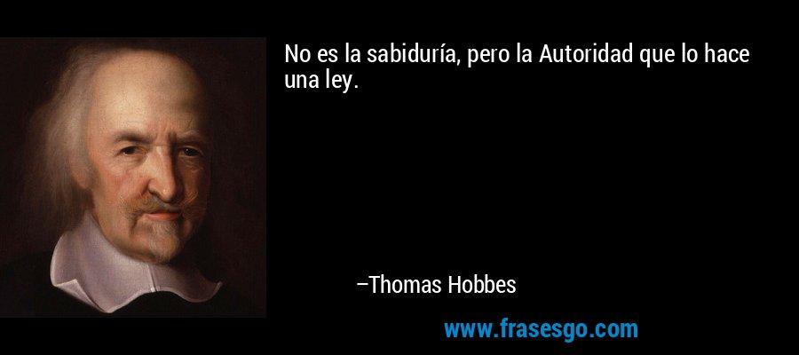 No es la sabiduría, pero la Autoridad que lo hace una ley. – Thomas Hobbes