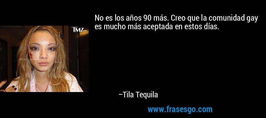 No es los años 90 más. Creo que la comunidad gay es mucho más aceptada en estos días. – Tila Tequila