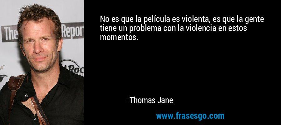 No es que la película es violenta, es que la gente tiene un problema con la violencia en estos momentos. – Thomas Jane